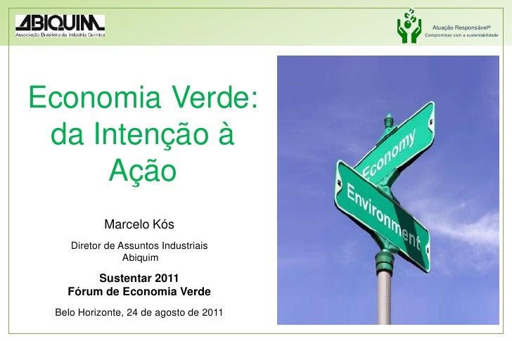 Economia Verde: da Intenção à Ação<br />Marcelo Kós<br />Diretor de Assuntos Industriais<br />Abiquim<br />Sustentar 2011<...