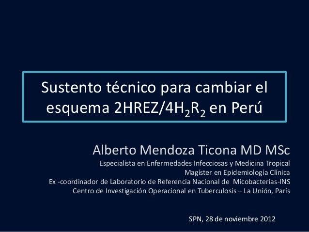 Sustento técnico para cambiar el esquema 2HREZ/4H2R2 en Perú              Alberto Mendoza Ticona MD MSc                 Es...