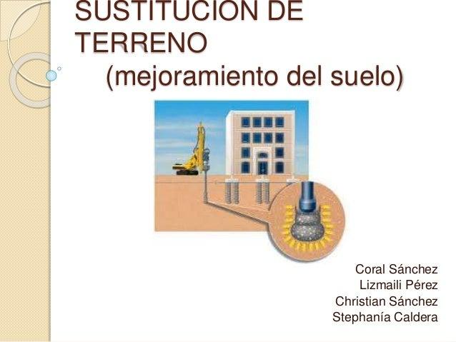 SUSTITUCIÓN DE TERRENO (mejoramiento del suelo) Coral Sánchez Lizmaili Pérez Christian Sánchez Stephanía Caldera
