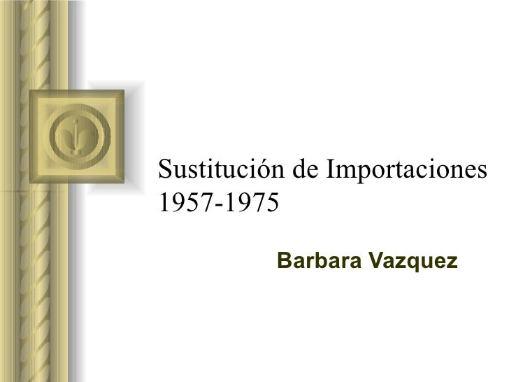 Sustitución de Importaciones1957-1975          Barbara Vazquez