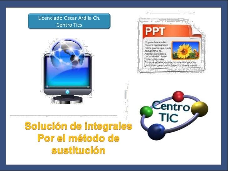 Licenciado Oscar Ardila Ch. Centro Tics<br />Solución de integrales <br />Por el método de sustitución<br />