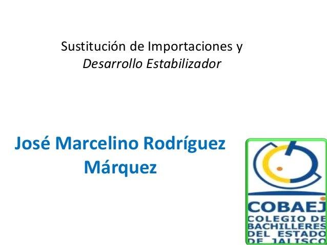 José Marcelino Rodríguez Márquez Sustitución de Importaciones y Desarrollo Estabilizador