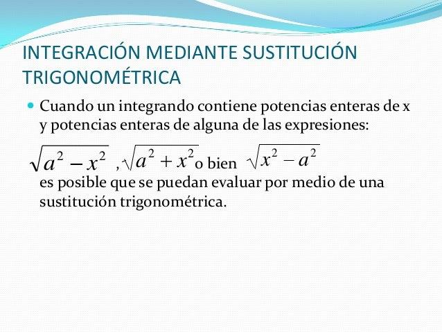 INTEGRACIÓN MEDIANTE SUSTITUCIÓNTRIGONOMÉTRICA Cuando un integrando contiene potencias enteras de xy potencias enteras de...