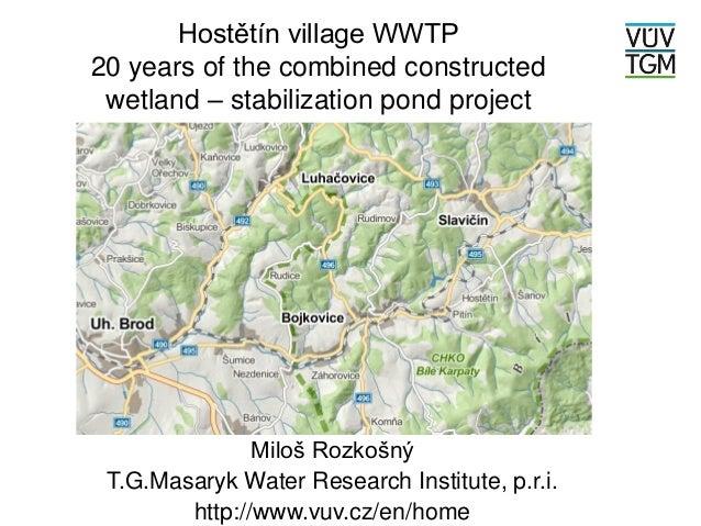 Hostětín village WWTP 20 years of the combined constructed wetland – stabilization pond project Miloš Rozkošný T.G.Masaryk...