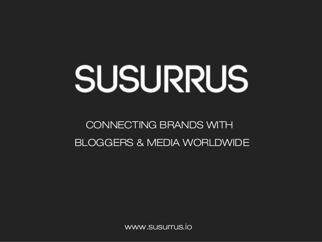 CONNECTING BRANDS WITH BLOGGERS & MEDIA WORLDWIDE www.susurrus.io
