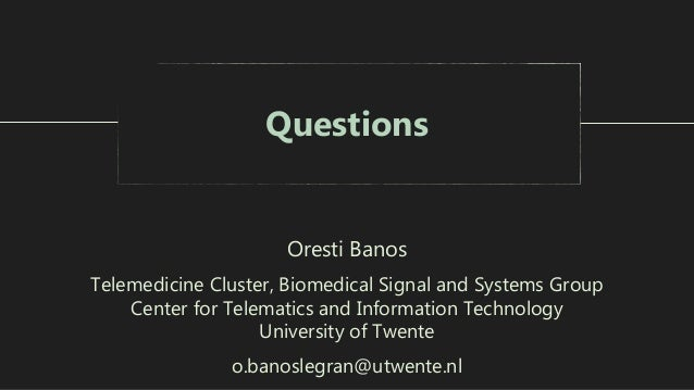 Questions Oresti Banos Telemedicine Cluster, Biomedical Signal and Systems Group Center for Telematics and Information Tec...