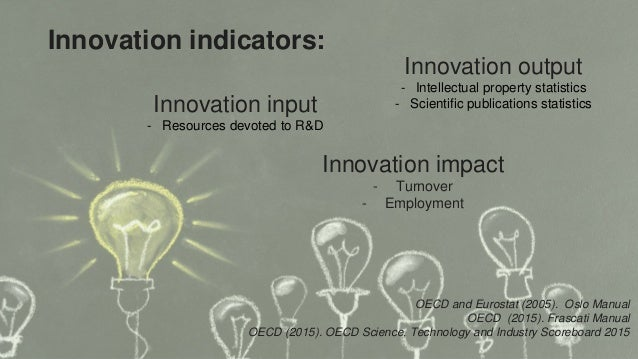 Innovation indicators: Innovation input - Resources devoted to R&D Innovation output - Intellectual property statistics - ...