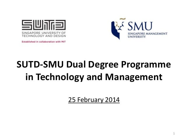 SUTD-SMU Dual Degree Programme in Technology and Management 25 February 2014  1