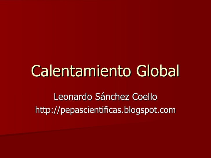 Calentamiento Global Leonardo Sánchez Coello http://pepascientificas.blogspot.com