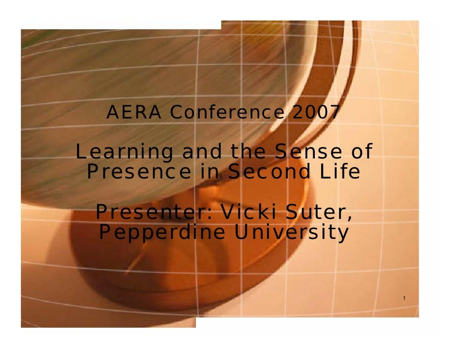 AERA Conference 2007  Learning and the Sense of  Presence in Second Life  Presenter: Vicki Suter,  Pepperdine University  ...