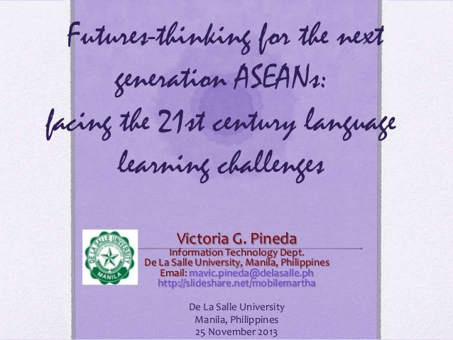 Futures-thinking for the next generation ASEANs: facing the 21st century language learning challenges Victoria G. Pineda  ...