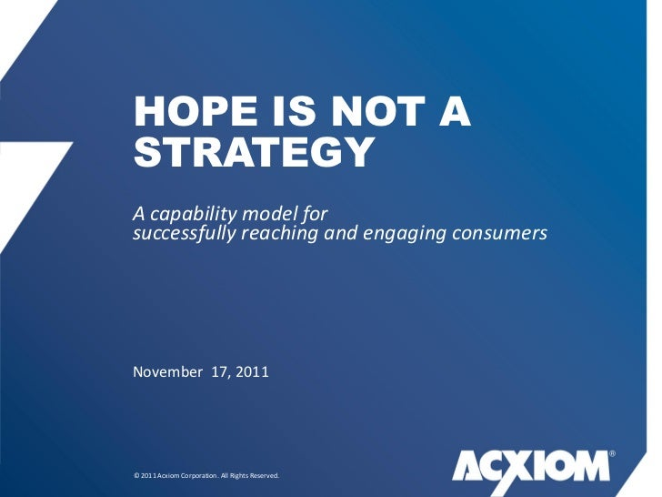 HOPE IS NOT ASTRATEGYA capability model forsuccessfully reaching and engaging consumersNovember 17, 2011© 2011 Acxiom Corp...