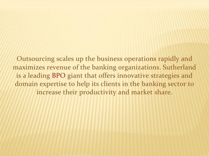 Outsourcing scales up the business operations rapidly and maximizes revenue of the banking organizations. Sutherland is a ...
