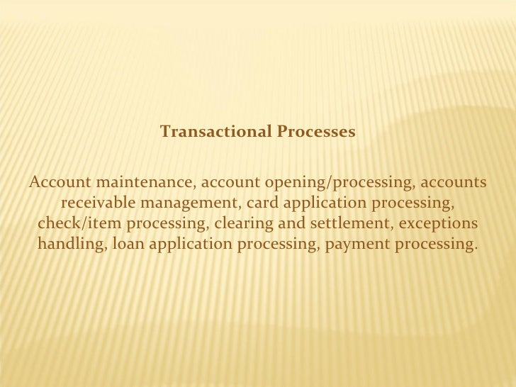 Transactional Processes Account maintenance, account opening/processing, accounts receivable management, card application ...