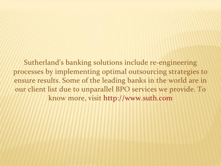 Sutherland's banking solutions include re-engineering processes by implementing optimal outsourcing strategies to ensure r...