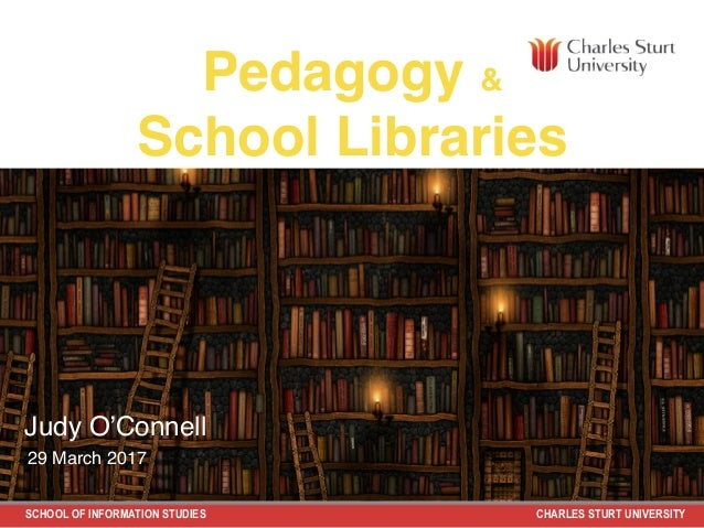 SCHOOL OF INFORMATION STUDIES CHARLES STURT UNIVERSITY Pedagogy & School Libraries Judy O'Connell 29 March 2017
