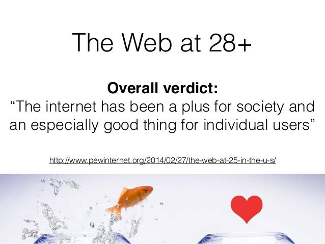 """The Web at 28+ Overall verdict: """"The internet has been a plus for society and an especially good thing for individual user..."""