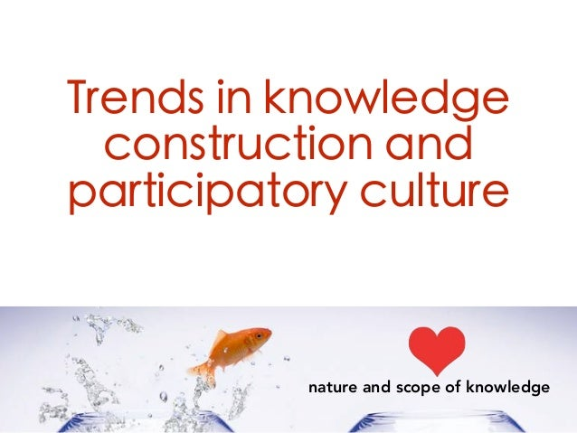 Trends in knowledge construction and participatory culture nature and scope of knowledge