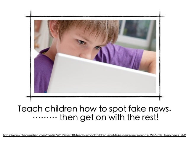 Teach children how to spot fake news. ……… then get on with the rest! https://www.theguardian.com/media/2017/mar/18/teach-s...