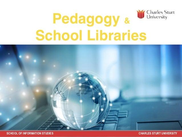 SCHOOL OF INFORMATION STUDIES CHARLES STURT UNIVERSITY Pedagogy & School Libraries