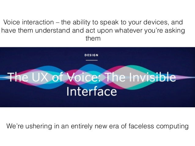 Voice interaction – the ability to speak to your devices, and have them understand and act upon whatever you're asking the...