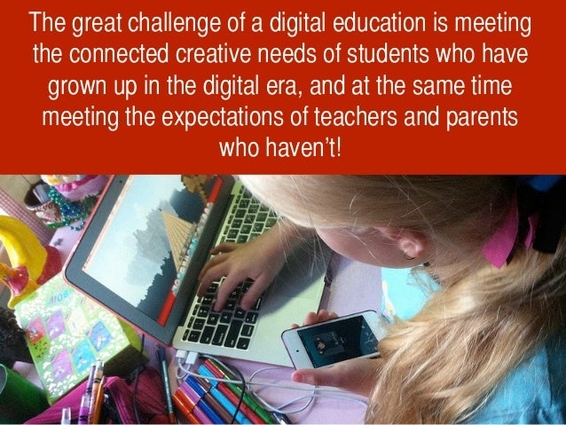 The great challenge of a digital education is meeting the connected creative needs of students who have grown up in the di...