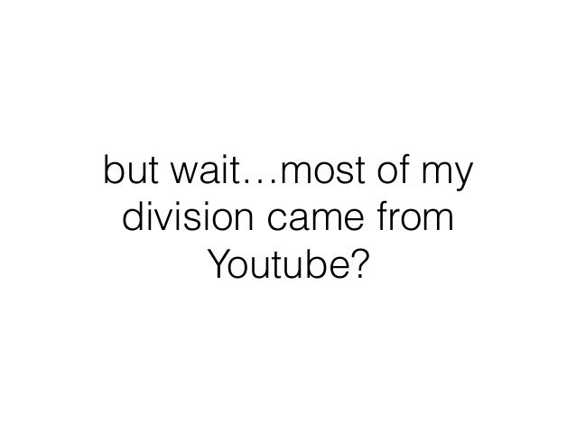 but wait…most of my division came from Youtube?