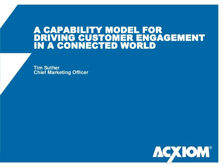 A CAPABILITY MODEL FORDRIVING CUSTOMER ENGAGEMENT IN A CONNECTED WORLDTim SutherChief Marketing Officer<br />®<br />