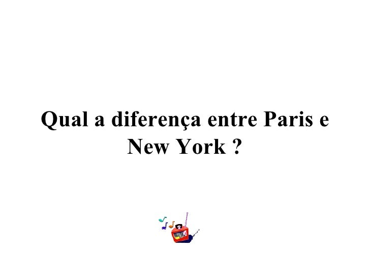 Qual a diferença entre Paris e         New York ?