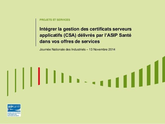 PROJETS ET SERVICES  Intégrer la gestion des certificats serveurs applicatifs (CSA) délivrés par l'ASIP Santé dans vos off...