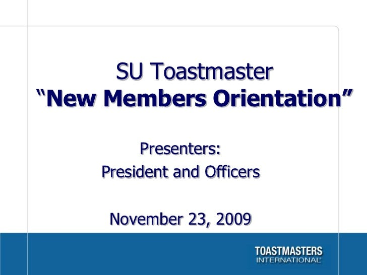 """SU Toastmaster""""New Members Orientation""""          Presenters:     President and Officers      November 23, 2009"""