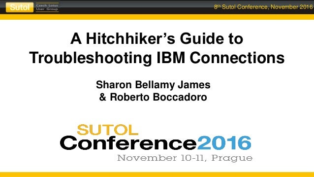 8th Sutol Conference, November 2016 A Hitchhiker's Guide to Troubleshooting IBM Connections Sharon Bellamy James & Roberto...