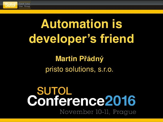 Automation is developer's friend Martin Přádný pristo solutions, s.r.o.