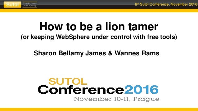8th Sutol Conference, November 2016 How to be a lion tamer (or keeping WebSphere under control with free tools) Sharon Bel...