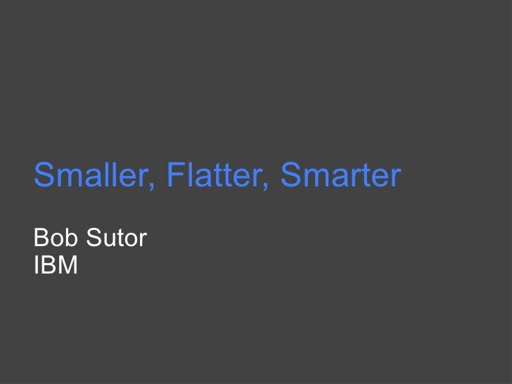 Smaller, Flatter, Smarter Bob Sutor IBM