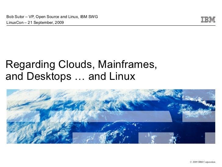 Bob Sutor – VP, Open Source and Linux, IBM SWG LinuxCon – 21 September, 2009     Regarding Clouds, Mainframes, and Desktop...