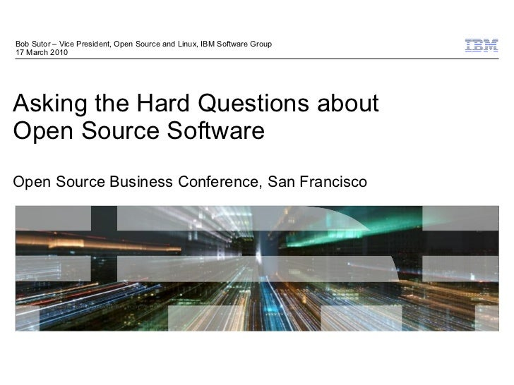 Bob Sutor – Vice President, Open Source and Linux, IBM Software Group 17 March 2010     Asking the Hard Questions about Op...