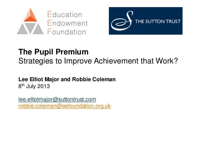 The Pupil Premium Strategies to Improve Achievement that Work? Lee Elliot Major and Robbie Coleman 8th July 2013 lee.ellio...