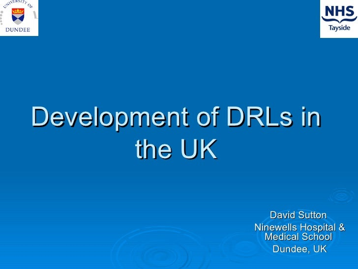 Development of DRLs in the UK David Sutton  Ninewells Hospital & Medical School  Dundee, UK