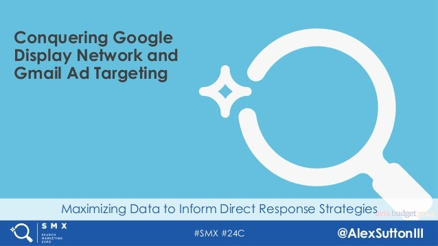 #SMX #24C @AlexSuttonIII Maximizing Data to Inform Direct Response Strategies Conquering Google Display Network and Gmail ...