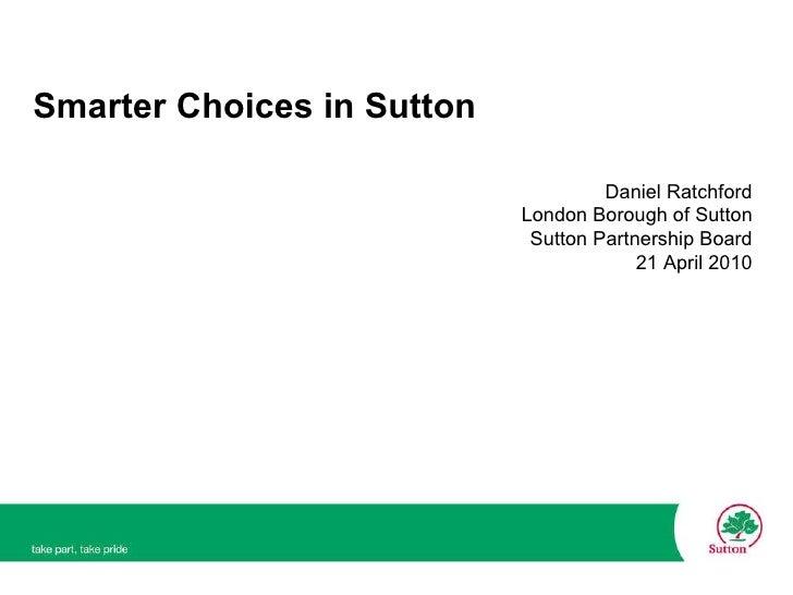 Smarter Choices in Sutton <ul><ul><ul><ul><ul><li>Daniel Ratchford </li></ul></ul></ul></ul></ul><ul><ul><ul><ul><ul><li>L...