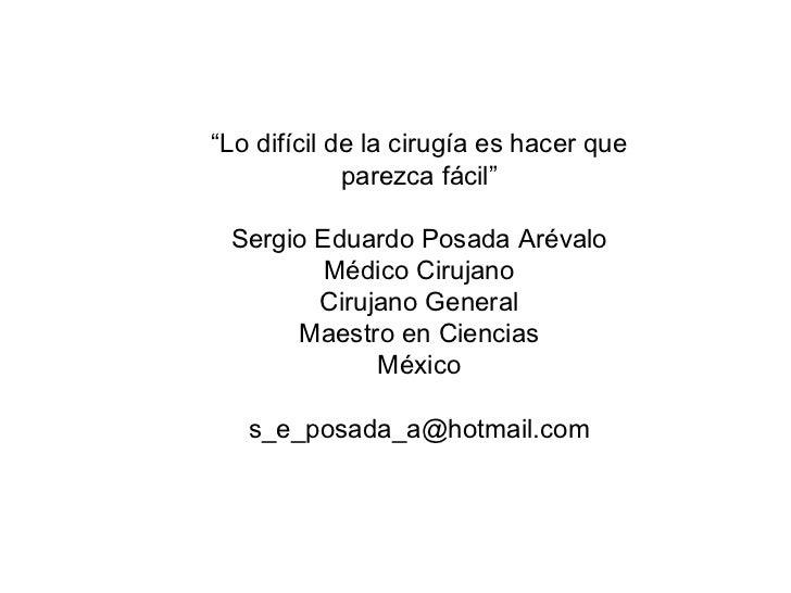 """"""" Lo difícil de la cirugía es hacer que parezca fácil"""" Sergio Eduardo Posada Arévalo Médico Cirujano Cirujano General Maes..."""
