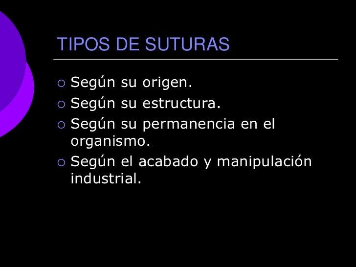 TIPOS DE SUTURAS   Según su origen.   Según su estructura.   Según su permanencia en el    organismo.   Según el acaba...