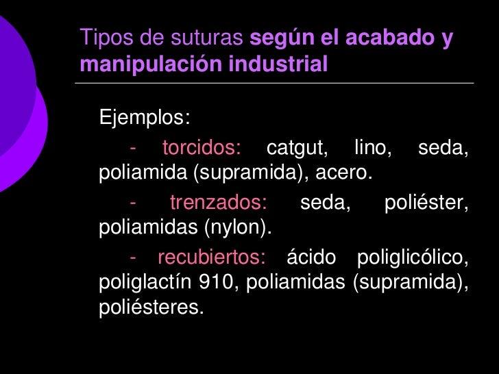 Tipos de suturas según el acabado ymanipulación industrial Ejemplos:     - torcidos: catgut, lino, seda, poliamida (supram...