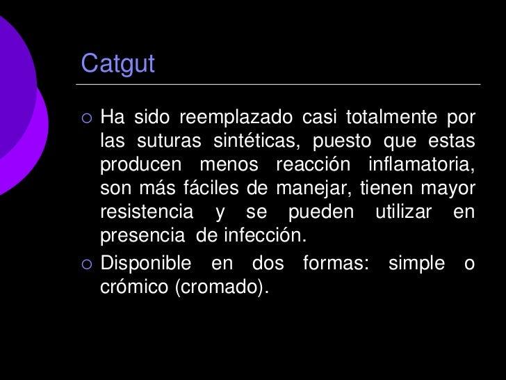 Catgut   Ha sido reemplazado casi totalmente por    las suturas sintéticas, puesto que estas    producen menos reacción i...