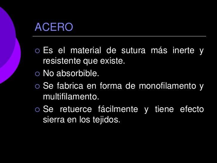 ACERO   Es el material de sutura más inerte y    resistente que existe.   No absorbible.   Se fabrica en forma de monof...