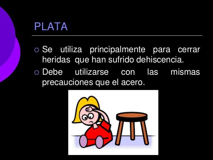 PLATA   Se utiliza principalmente para cerrar    heridas que han sufrido dehiscencia.   Debe utilizarse con las mismas  ...
