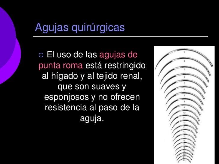 Agujas quirúrgicas  El uso de las agujas depunta roma está restringido al hígado y al tejido renal,      que son suaves y...