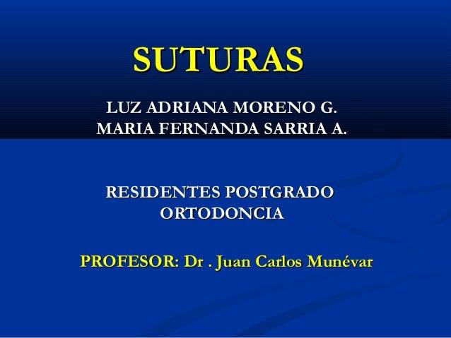 SUTURAS  LUZ ADRIANA MORENO G. MARIA FERNANDA SARRIA A.  RESIDENTES POSTGRADO       ORTODONCIAPROFESOR: Dr . Juan Carlos M...