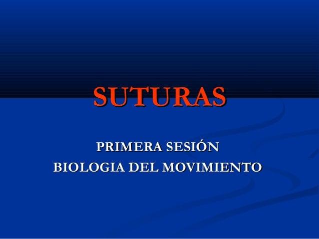 SUTURASSUTURAS PRIMERA SESIÓNPRIMERA SESIÓN BIOLOGIA DEL MOVIMIENTOBIOLOGIA DEL MOVIMIENTO